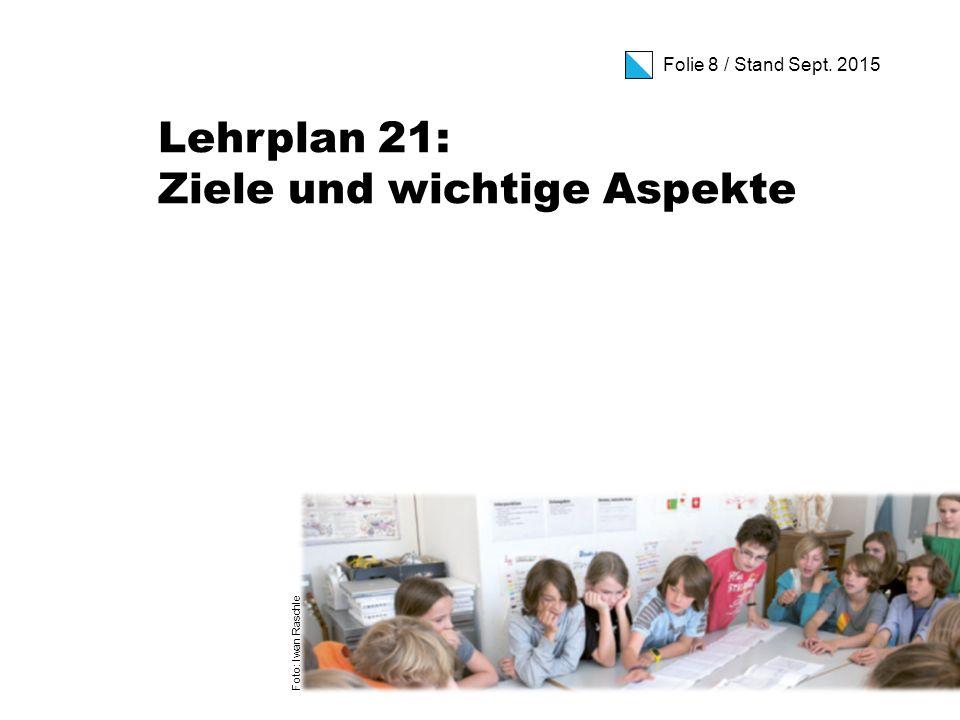 Folie 8 / Stand Sept. 2015 Lehrplan 21: Ziele und wichtige Aspekte Foto: Iwan Raschle