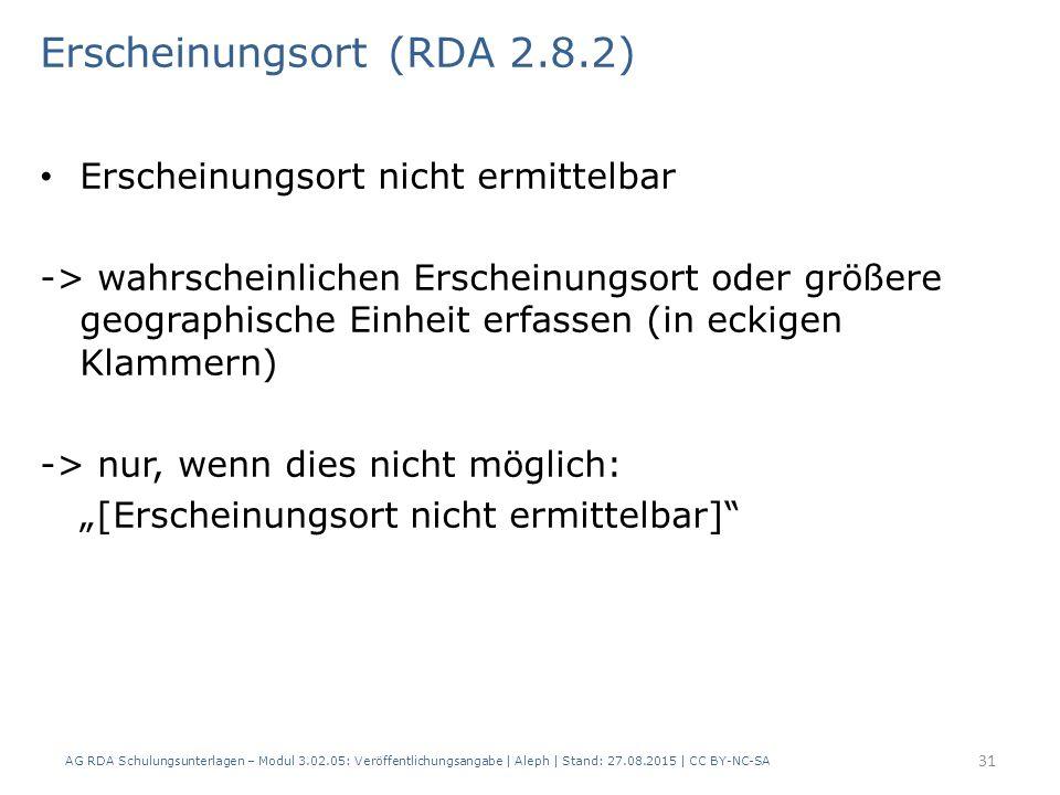 Erscheinungsort (RDA 2.8.2) Erscheinungsort nicht ermittelbar -> wahrscheinlichen Erscheinungsort oder größere geographische Einheit erfassen (in ecki