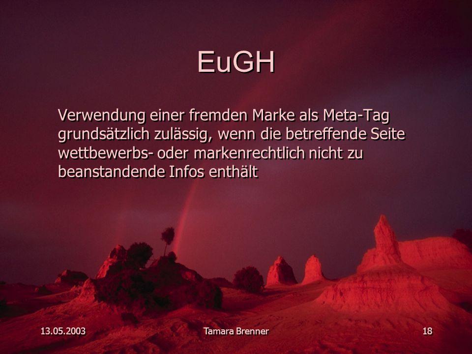 13.05.2003Tamara Brenner18 EuGH Verwendung einer fremden Marke als Meta-Tag grundsätzlich zulässig, wenn die betreffende Seite wettbewerbs- oder markenrechtlich nicht zu beanstandende Infos enthält