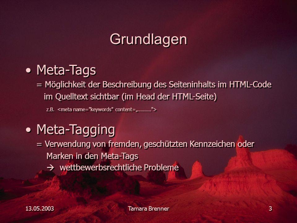 13.05.2003Tamara Brenner3 Grundlagen Meta-Tags = Möglichkeit der Beschreibung des Seiteninhalts im HTML-Code im Quelltext sichtbar (im Head der HTML-Seite) z.B.
