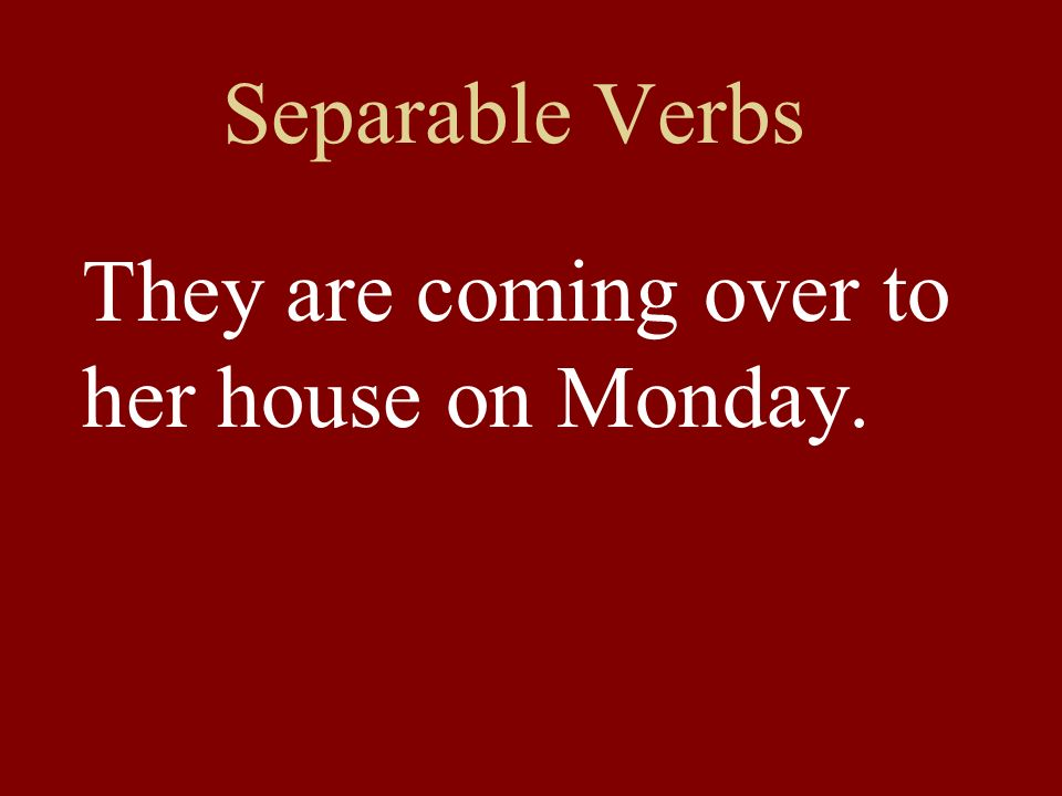 Separable Verbs They are coming over to her house on Monday.