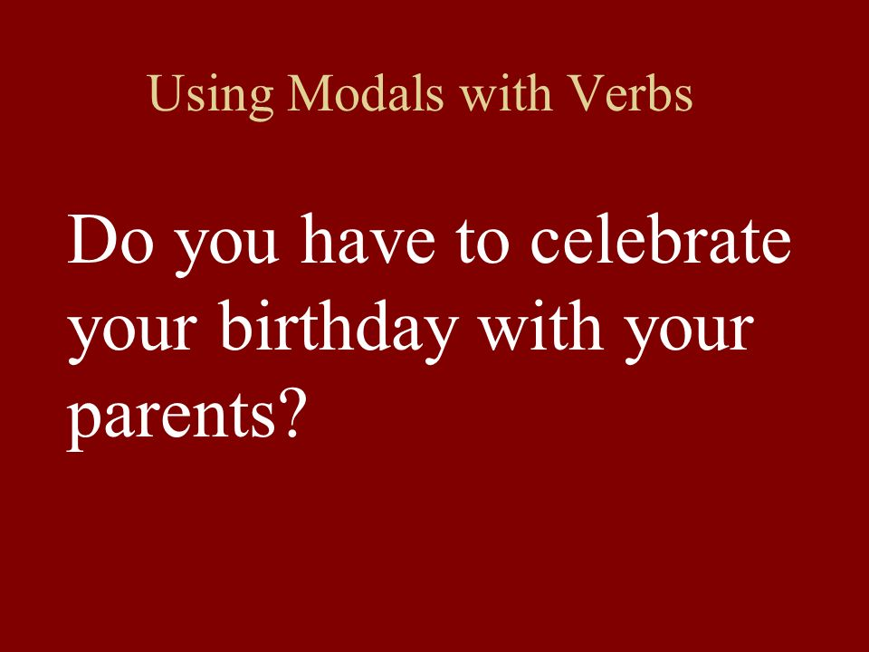 Using Modals with Verbs Do you have to celebrate your birthday with your parents