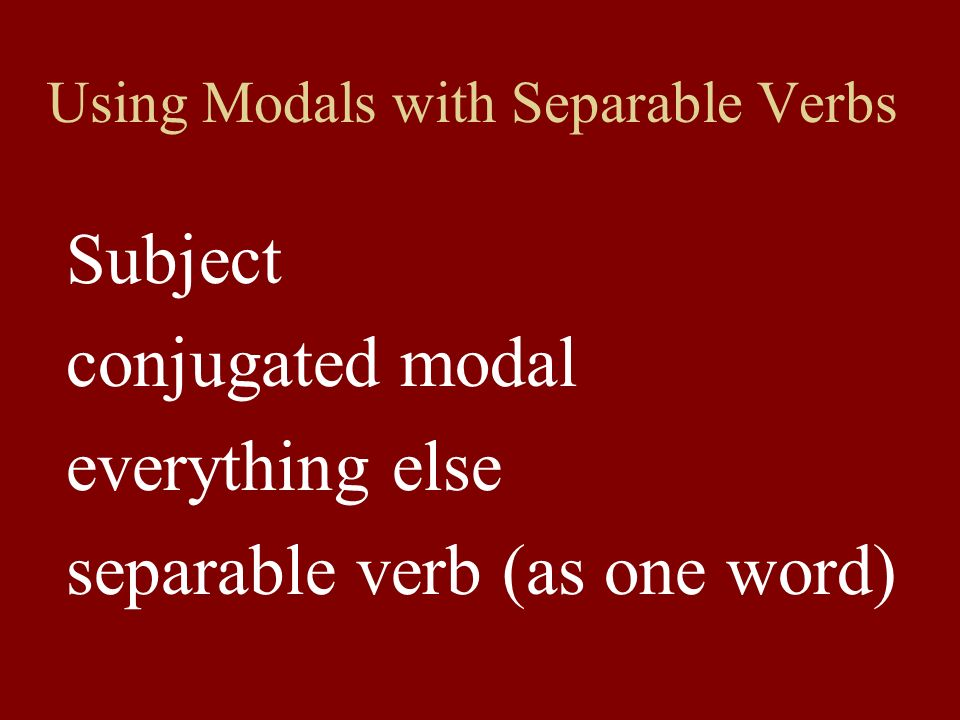 Using Modals with Separable Verbs Subject conjugated modal everything else separable verb (as one word)