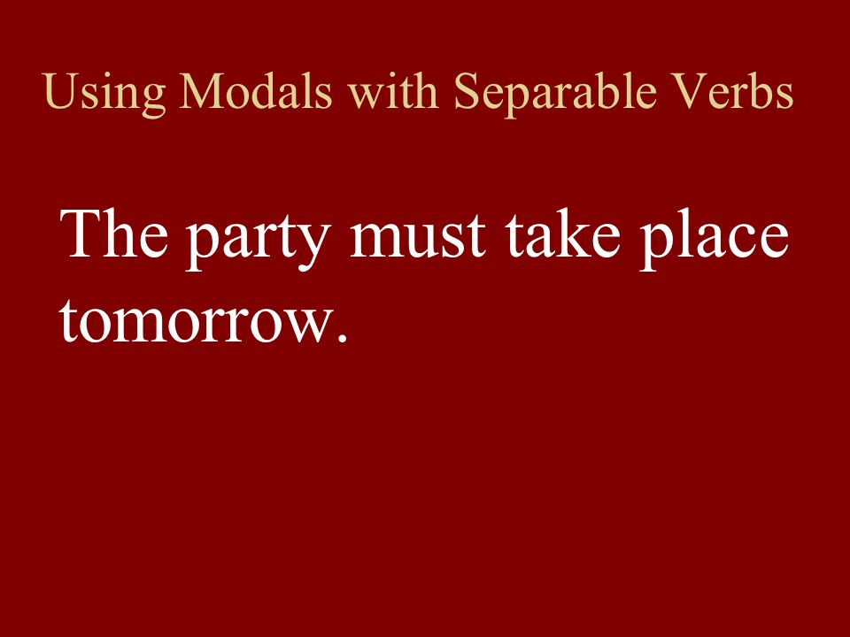 Using Modals with Separable Verbs The party must take place tomorrow.