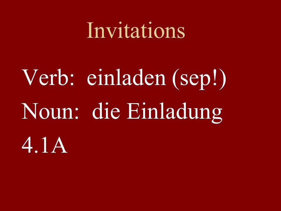Invitations Verb: einladen (sep!) Noun: die Einladung 4.1A