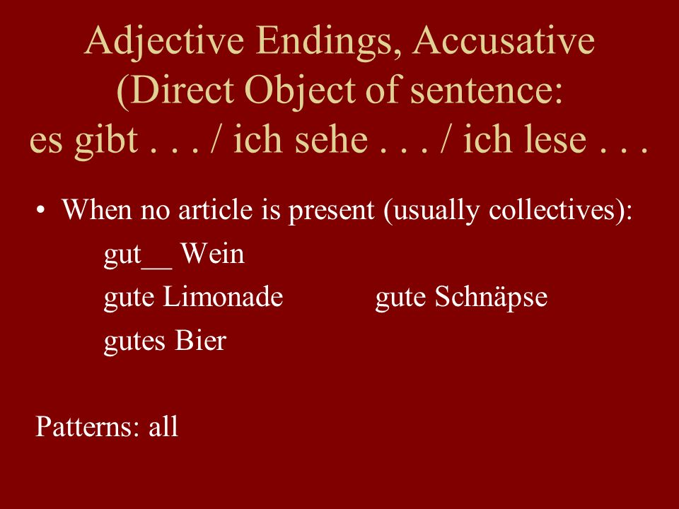 When no article is present (usually collectives): gut__ Wein gute Limonadegute Schnäpse gutes Bier Patterns: all Adjective Endings, Accusative (Direct Object of sentence: es gibt...