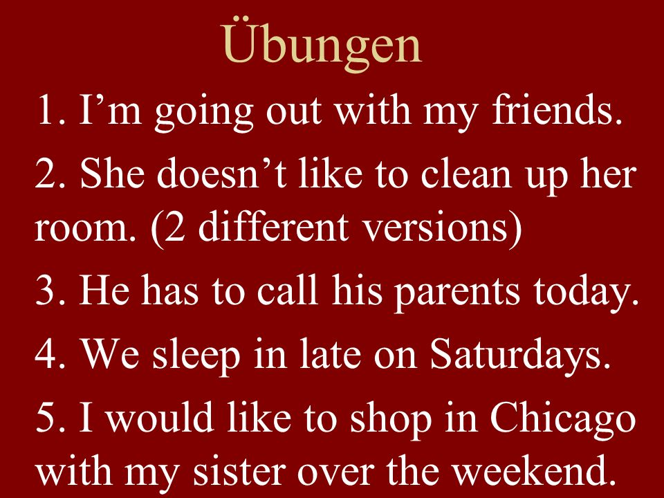 Übungen 1. I'm going out with my friends. 2. She doesn't like to clean up her room.
