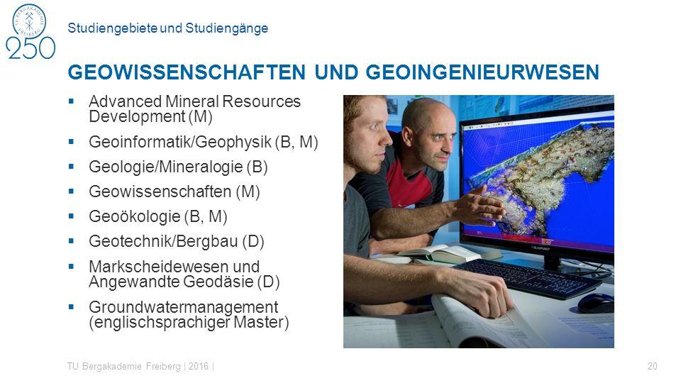 Studiengebiete und Studiengänge  Advanced Mineral Resources Development (M)  Geoinformatik/Geophysik (B, M)  Geologie/Mineralogie (B)  Geowissenschaften (M)  Geoökologie (B, M)  Geotechnik/Bergbau (D)  Markscheidewesen und Angewandte Geodäsie (D)  Groundwatermanagement (englischsprachiger Master) TU Bergakademie Freiberg | 2016 | 20 GEOWISSENSCHAFTEN UND GEOINGENIEURWESEN