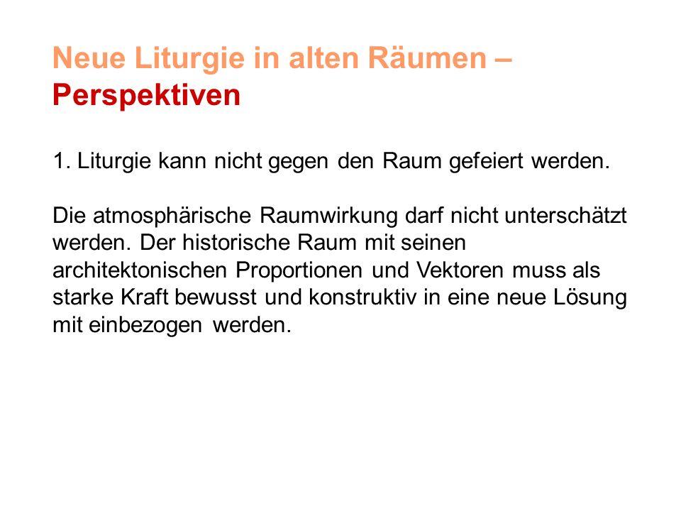 Neue Liturgie in alten Räumen – Perspektiven 1. Liturgie kann nicht gegen den Raum gefeiert werden.