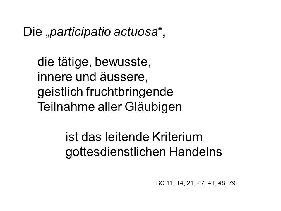 """Die """"participatio actuosa , die tätige, bewusste, innere und äussere, geistlich fruchtbringende Teilnahme aller Gläubigen ist das leitende Kriterium gottesdienstlichen Handelns SC 11, 14, 21, 27, 41, 48, 79..."""