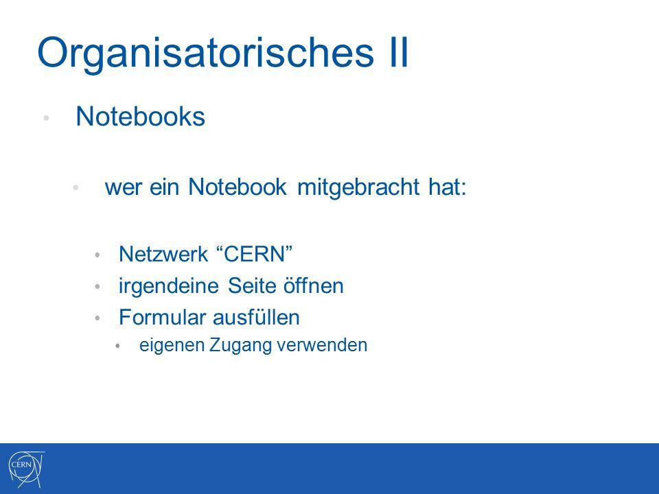 Organisatorisches II Notebooks wer ein Notebook mitgebracht hat: Netzwerk CERN irgendeine Seite öffnen Formular ausfüllen eigenen Zugang verwenden