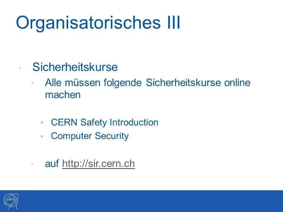 Organisatorisches III Sicherheitskurse Alle müssen folgende Sicherheitskurse online machen CERN Safety Introduction Computer Security auf http://sir.cern.chhttp://sir.cern.ch