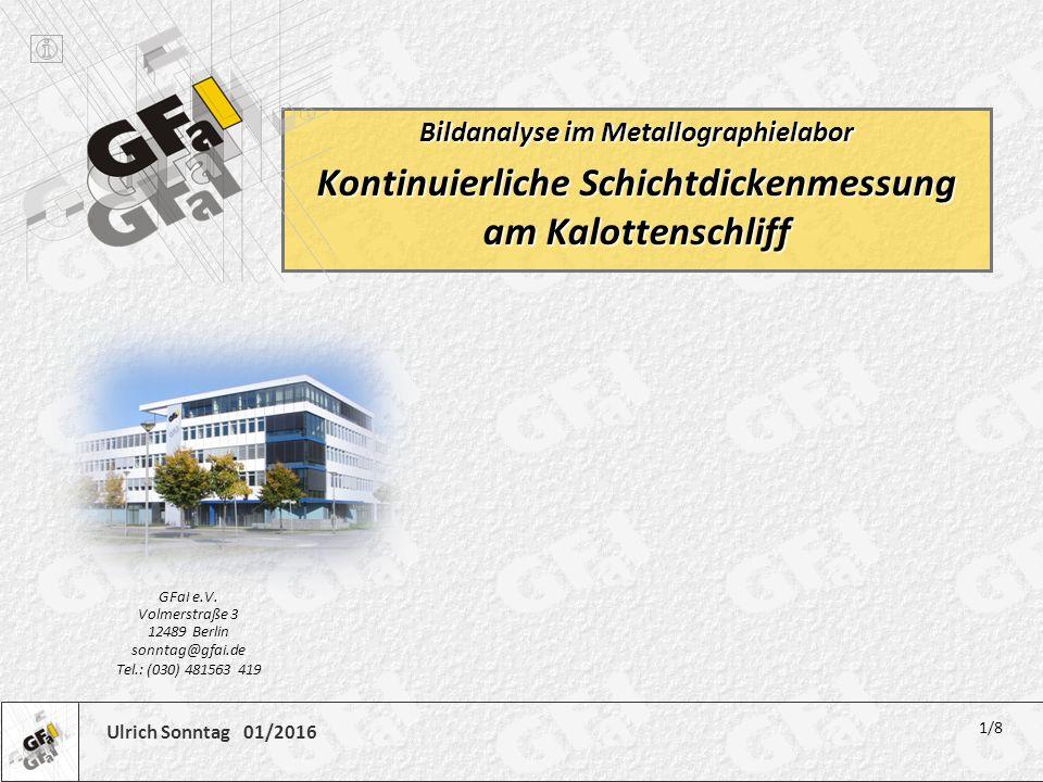 Ulrich Sonntag 01/2016 Bildanalyse im Metallographielabor Kontinuierliche Schichtdickenmessung am Kalottenschliff 1/8 GFaI e.V. Volmerstraße 3 12489 B