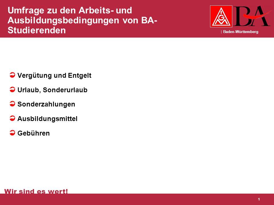 Baden-Württemberg Wir sind es wert! 1 Umfrage zu den Arbeits- und Ausbildungsbedingungen von BA- Studierenden Vergütung und Entgelt Urlaub, Sonderurla