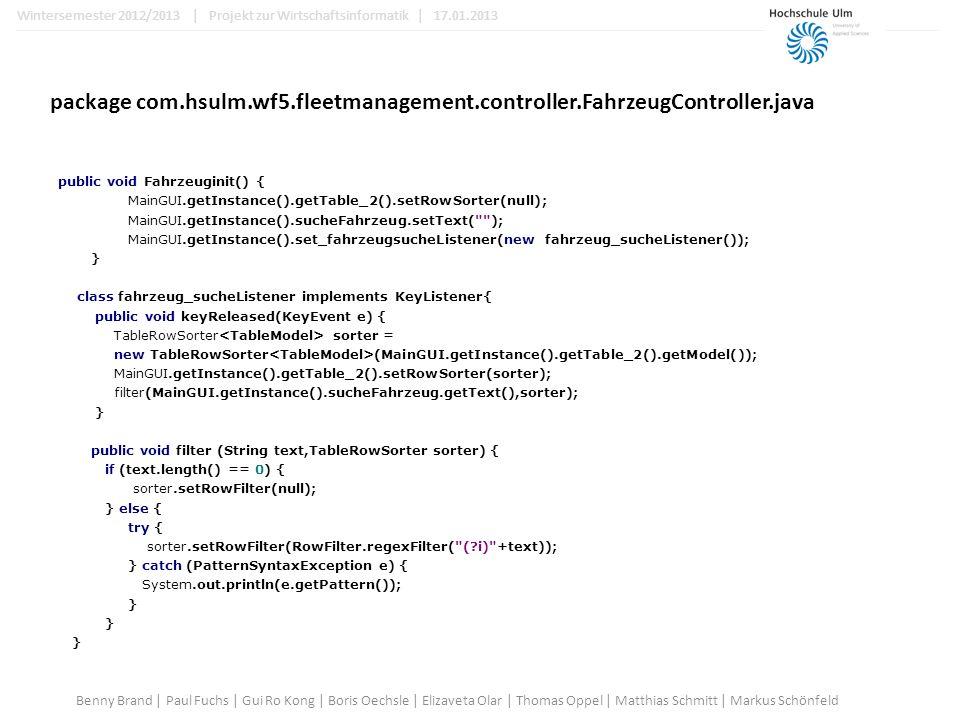 package com.hsulm.wf5.fleetmanagement.controller.FahrzeugController.java public void Fahrzeuginit() { MainGUI.getInstance().getTable_2().setRowSorter(null); MainGUI.getInstance().sucheFahrzeug.setText( ); MainGUI.getInstance().set_fahrzeugsucheListener(new fahrzeug_sucheListener()); } class fahrzeug_sucheListener implements KeyListener{ public void keyReleased(KeyEvent e) { TableRowSorter sorter = new TableRowSorter (MainGUI.getInstance().getTable_2().getModel()); MainGUI.getInstance().getTable_2().setRowSorter(sorter); filter(MainGUI.getInstance().sucheFahrzeug.getText(),sorter); } public void filter (String text,TableRowSorter sorter) { if (text.length() == 0) { sorter.setRowFilter(null); } else { try { sorter.setRowFilter(RowFilter.regexFilter( ( i) +text)); } catch (PatternSyntaxException e) { System.out.println(e.getPattern()); } Benny Brand | Paul Fuchs | Gui Ro Kong | Boris Oechsle | Elizaveta Olar | Thomas Oppel | Matthias Schmitt | Markus Schönfeld Wintersemester 2012/2013 | Projekt zur Wirtschaftsinformatik | 17.01.2013