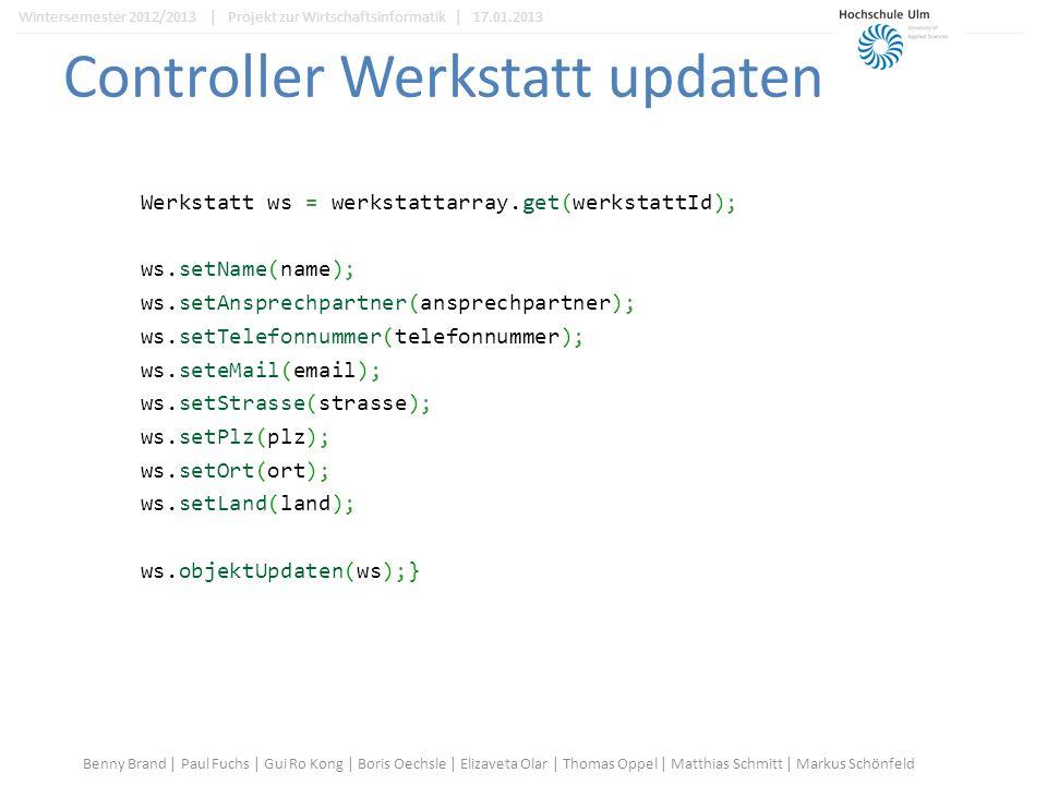 Controller Werkstatt updaten Werkstatt ws = werkstattarray.get(werkstattId); ws.setName(name); ws.setAnsprechpartner(ansprechpartner); ws.setTelefonnummer(telefonnummer); ws.seteMail(email); ws.setStrasse(strasse); ws.setPlz(plz); ws.setOrt(ort); ws.setLand(land); ws.objektUpdaten(ws);} Benny Brand | Paul Fuchs | Gui Ro Kong | Boris Oechsle | Elizaveta Olar | Thomas Oppel | Matthias Schmitt | Markus Schönfeld Wintersemester 2012/2013 | Projekt zur Wirtschaftsinformatik | 17.01.2013