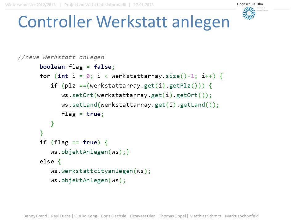 Controller Werkstatt anlegen //neue Werkstatt anlegen boolean flag = false; for (int i = 0; i < werkstattarray.size()-1; i++) { if (plz ==(werkstattarray.get(i).getPlz())) { ws.setOrt(werkstattarray.get(i).getOrt()); ws.setLand(werkstattarray.get(i).getLand()); flag = true; } if (flag == true) { ws.objektAnlegen(ws);} else { ws.werkstattcityanlegen(ws); ws.objektAnlegen(ws); Benny Brand | Paul Fuchs | Gui Ro Kong | Boris Oechsle | Elizaveta Olar | Thomas Oppel | Matthias Schmitt | Markus Schönfeld Wintersemester 2012/2013 | Projekt zur Wirtschaftsinformatik | 17.01.2013
