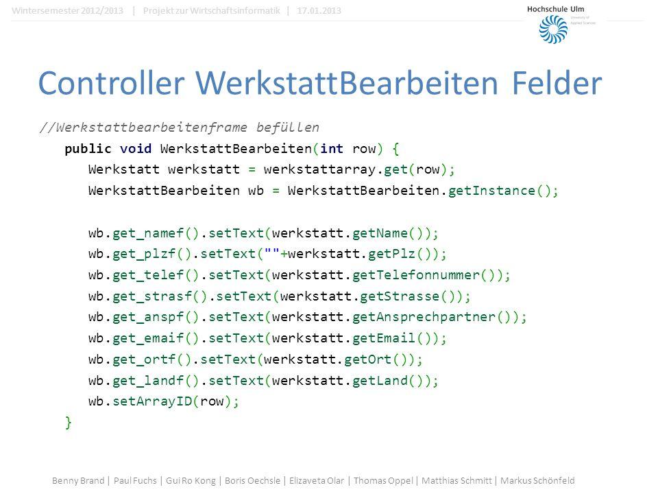 Controller WerkstattBearbeiten Felder //Werkstattbearbeitenframe befüllen public void WerkstattBearbeiten(int row) { Werkstatt werkstatt = werkstattarray.get(row); WerkstattBearbeiten wb = WerkstattBearbeiten.getInstance(); wb.get_namef().setText(werkstatt.getName()); wb.get_plzf().setText( +werkstatt.getPlz()); wb.get_telef().setText(werkstatt.getTelefonnummer()); wb.get_strasf().setText(werkstatt.getStrasse()); wb.get_anspf().setText(werkstatt.getAnsprechpartner()); wb.get_emaif().setText(werkstatt.getEmail()); wb.get_ortf().setText(werkstatt.getOrt()); wb.get_landf().setText(werkstatt.getLand()); wb.setArrayID(row); } Benny Brand | Paul Fuchs | Gui Ro Kong | Boris Oechsle | Elizaveta Olar | Thomas Oppel | Matthias Schmitt | Markus Schönfeld Wintersemester 2012/2013 | Projekt zur Wirtschaftsinformatik | 17.01.2013