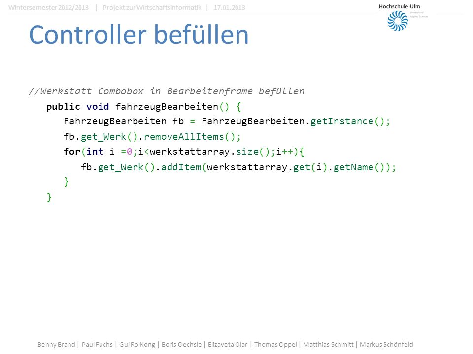 Controller befüllen //Werkstatt Combobox in Bearbeitenframe befüllen public void fahrzeugBearbeiten() { FahrzeugBearbeiten fb = FahrzeugBearbeiten.getInstance(); fb.get_Werk().removeAllItems(); for(int i =0;i<werkstattarray.size();i++){ fb.get_Werk().addItem(werkstattarray.get(i).getName()); } Benny Brand | Paul Fuchs | Gui Ro Kong | Boris Oechsle | Elizaveta Olar | Thomas Oppel | Matthias Schmitt | Markus Schönfeld Wintersemester 2012/2013 | Projekt zur Wirtschaftsinformatik | 17.01.2013
