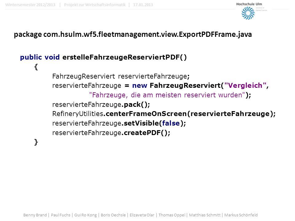 package com.hsulm.wf5.fleetmanagement.view.ExportPDFFrame.java public void erstelleFahrzeugeReserviertPDF() { FahrzeugReserviert reservierteFahrzeuge; reservierteFahrzeuge = new FahrzeugReserviert( Vergleich , Fahrzeuge, die am meisten reserviert wurden ); reservierteFahrzeuge.pack(); RefineryUtilities.centerFrameOnScreen(reservierteFahrzeuge); reservierteFahrzeuge.setVisible(false); reservierteFahrzeuge.createPDF(); } Benny Brand | Paul Fuchs | Gui Ro Kong | Boris Oechsle | Elizaveta Olar | Thomas Oppel | Matthias Schmitt | Markus Schönfeld Wintersemester 2012/2013 | Projekt zur Wirtschaftsinformatik | 17.01.2013