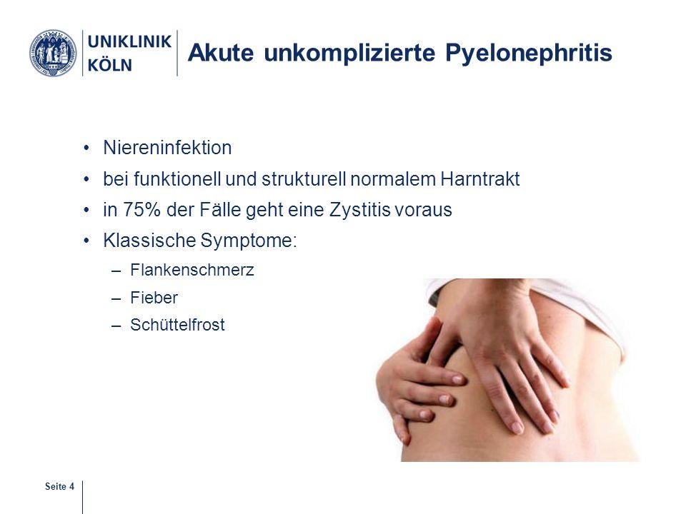 Seite 4 Akute unkomplizierte Pyelonephritis Niereninfektion bei funktionell und strukturell normalem Harntrakt in 75% der Fälle geht eine Zystitis vor