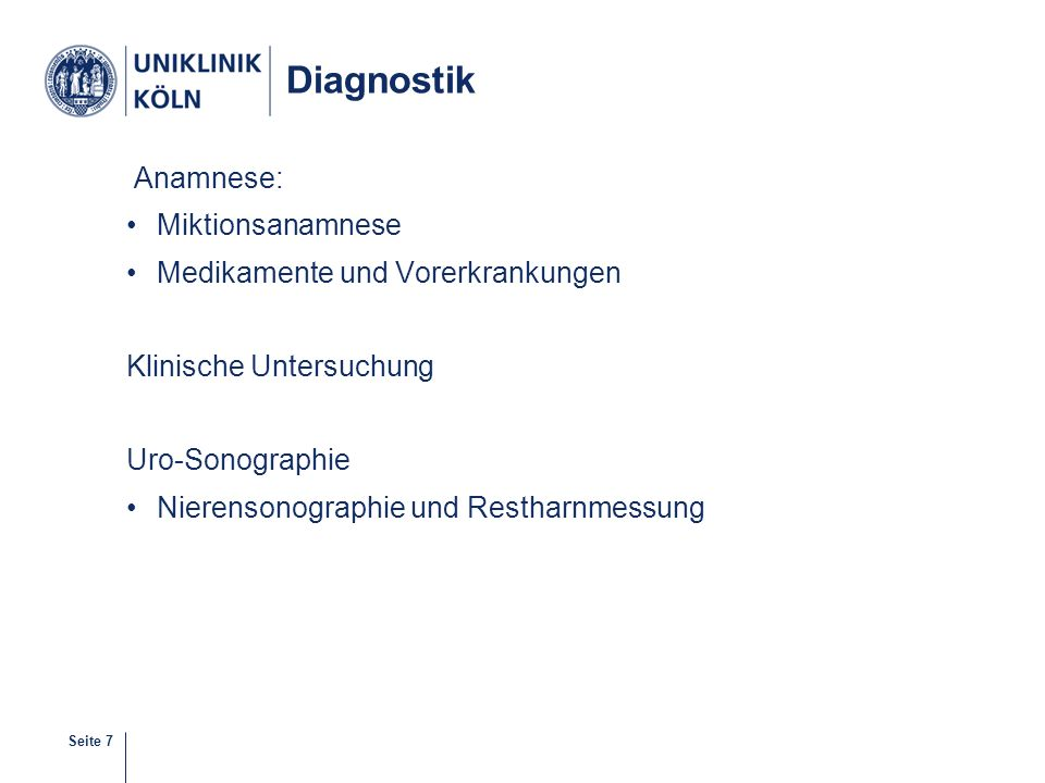 Seite 8 Diagnostik Urinuntersuchung  Bakteriurie: Mittelstrahlurin: ≥ 10 ³ Keime/ml Uroflow Miktionszysturogramm (MCU) Harnröhrenkalibrierung Urethrozystoskopie, ggf.