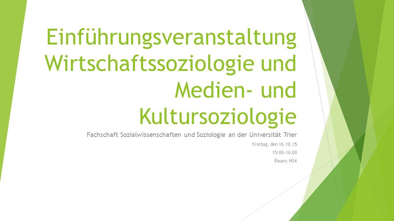 Einführungsveranstaltung Wirtschaftssoziologie und Medien- und Kultursoziologie Fachschaft Sozialwissenschaften und Soziologie an der Universität Trier Freitag, den 16.10.15 15:00-16:00 Raum: HS4