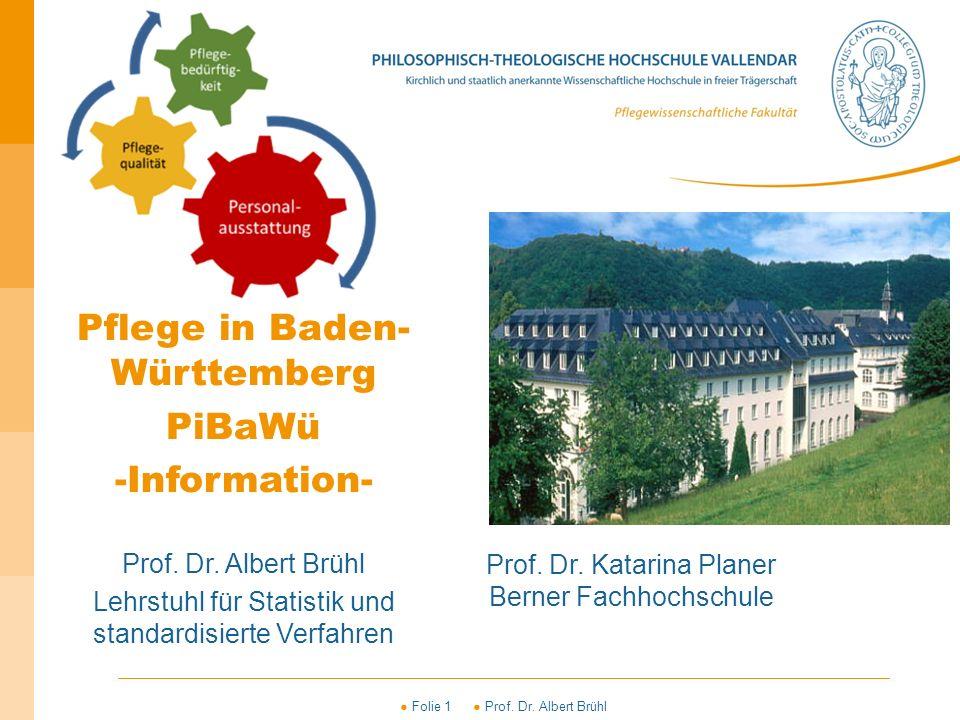 ● Folie 1 ● Prof. Dr. Albert Brühl Pflege in Baden- Württemberg PiBaWü -Information- Prof. Dr. Albert Brühl Lehrstuhl für Statistik und standardisiert