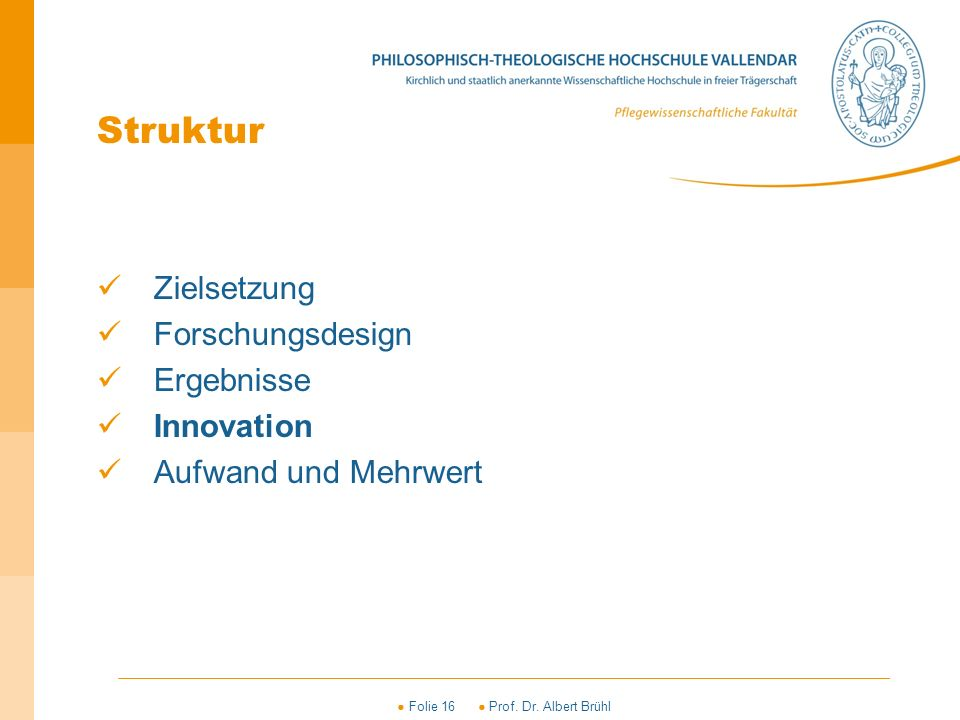 ● Folie 16 ● Prof. Dr. Albert Brühl Struktur Zielsetzung Forschungsdesign Ergebnisse Innovation Aufwand und Mehrwert