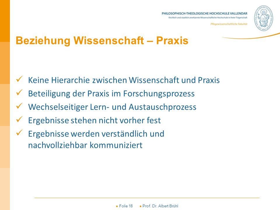 ● Folie 18 ● Prof. Dr. Albert Brühl Beziehung Wissenschaft – Praxis Keine Hierarchie zwischen Wissenschaft und Praxis Beteiligung der Praxis im Forsch