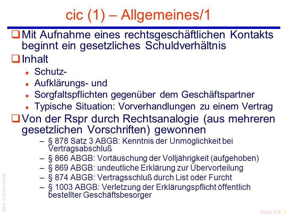 SoWi Ü 5- 1 Barta: Zivilrecht online cic (1) – Allgemeines/1 qMit Aufnahme eines rechtsgeschäftlichen Kontakts beginnt ein gesetzliches Schuldverhältnis qInhalt l Schutz- l Aufklärungs- und l Sorgfaltspflichten gegenüber dem Geschäftspartner l Typische Situation: Vorverhandlungen zu einem Vertrag qVon der Rspr durch Rechtsanalogie (aus mehreren gesetzlichen Vorschriften) gewonnen –§ 878 Satz 3 ABGB: Kenntnis der Unmöglichkeit bei Vertragsabschluß –§ 866 ABGB: Vortäuschung der Volljährigkeit (aufgehoben) –§ 869 ABGB: undeutliche Erklärung zur Übervorteilung –§ 874 ABGB: Vertragsschluß durch List oder Furcht –§ 1003 ABGB: Verletzung der Erklärungspflicht öffentlich bestellter Geschäftsbesorger