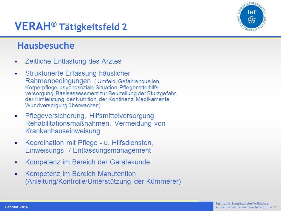 Institut für hausärztliche Fortbildung im Deutschen Hausärzteverband (IhF) e. V. Februar 2016 VERAH ® Tätigkeitsfeld 2 Hausbesuche  Zeitliche Entlast