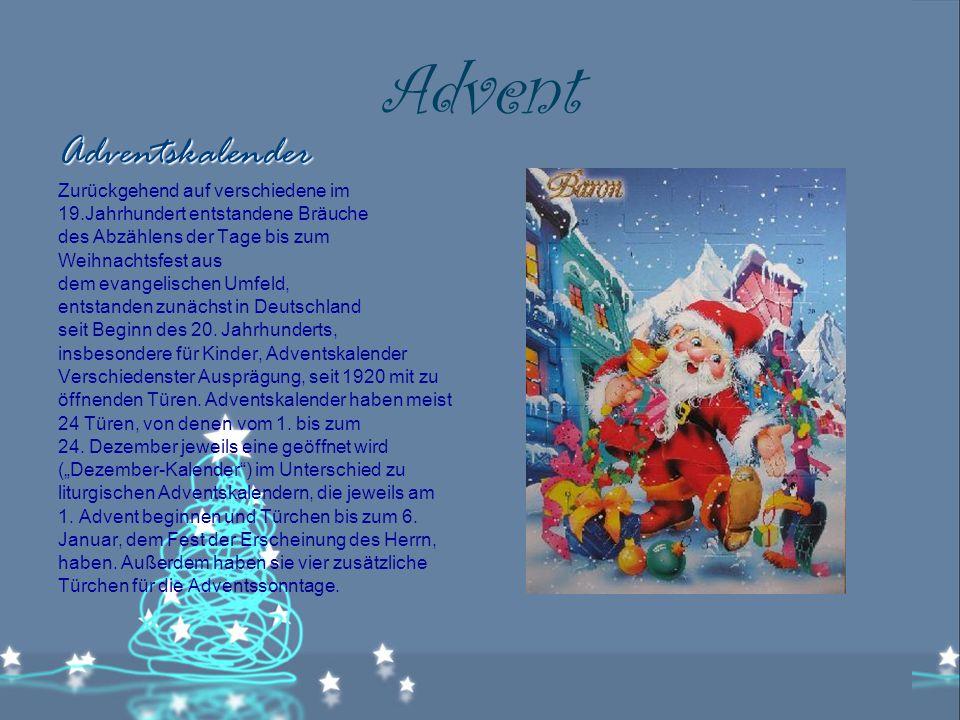Advent Adventskalender Zurückgehend auf verschiedene im 19.Jahrhundert entstandene Bräuche des Abzählens der Tage bis zum Weihnachtsfest aus dem evangelischen Umfeld, entstanden zunächst in Deutschland seit Beginn des 20.