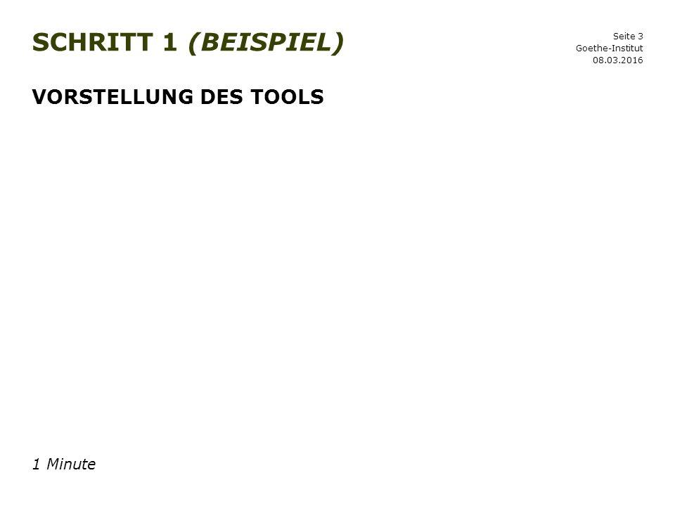 Seite 3 SCHRITT 1 (BEISPIEL) 08.03.2016 Goethe-Institut VORSTELLUNG DES TOOLS 1 Minute