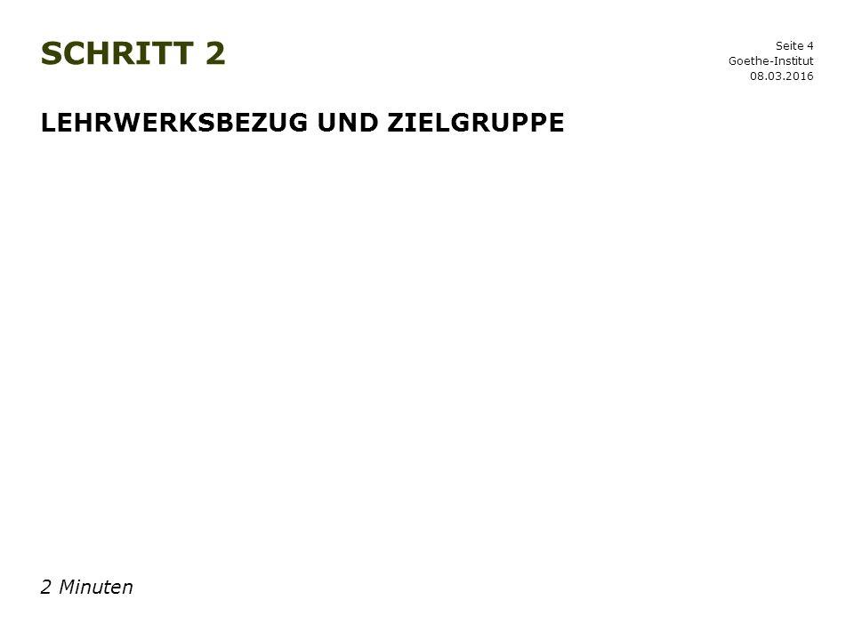 Seite 4 SCHRITT 2 08.03.2016 Goethe-Institut LEHRWERKSBEZUG UND ZIELGRUPPE 2 Minuten