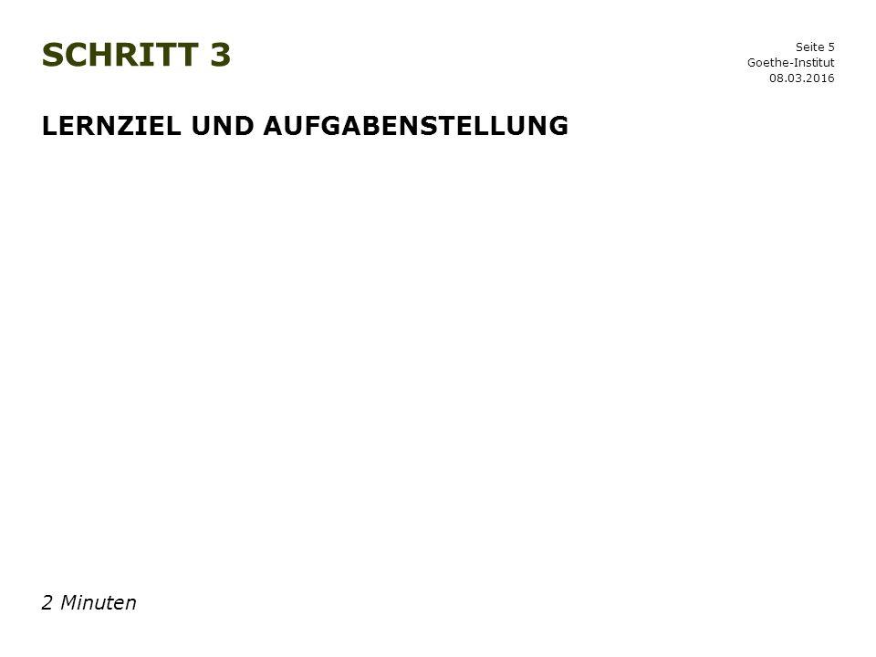 Seite 5 SCHRITT 3 08.03.2016 Goethe-Institut LERNZIEL UND AUFGABENSTELLUNG 2 Minuten