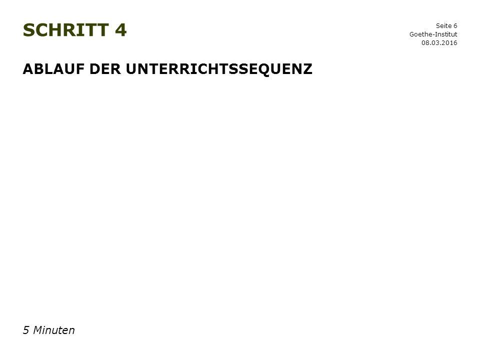 Seite 6 SCHRITT 4 08.03.2016 Goethe-Institut ABLAUF DER UNTERRICHTSSEQUENZ 5 Minuten