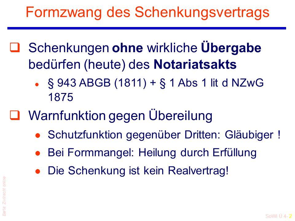SoWi Ü 4- 2 Barta: Zivilrecht online Formzwang des Schenkungsvertrags qSchenkungen ohne wirkliche Übergabe bedürfen (heute) des Notariatsakts l § 943 ABGB (1811) + § 1 Abs 1 lit d NZwG 1875 qWarnfunktion gegen Übereilung l Schutzfunktion gegenüber Dritten: Gläubiger .