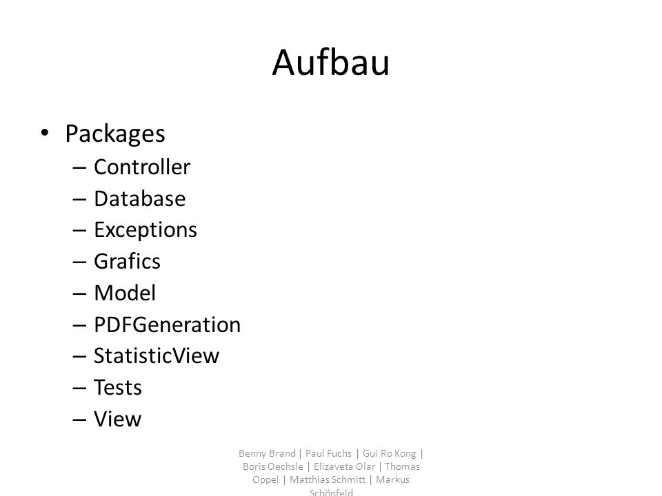 Aufbau Packages – Controller – Database – Exceptions – Grafics – Model – PDFGeneration – StatisticView – Tests – View Benny Brand | Paul Fuchs | Gui Ro Kong | Boris Oechsle | Elizaveta Olar | Thomas Oppel | Matthias Schmitt | Markus Schönfeld