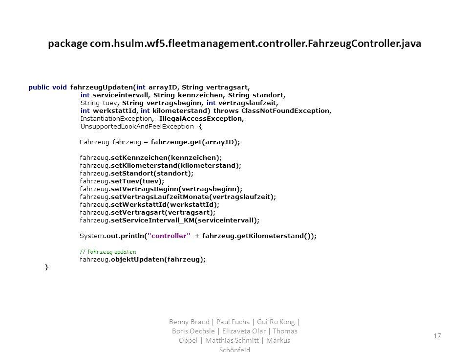 package com.hsulm.wf5.fleetmanagement.controller.FahrzeugController.java public void fahrzeugUpdaten(int arrayID, String vertragsart, int serviceintervall, String kennzeichen, String standort, String tuev, String vertragsbeginn, int vertragslaufzeit, int werkstattId, int kilometerstand) throws ClassNotFoundException, InstantiationException, IllegalAccessException, UnsupportedLookAndFeelException { Fahrzeug fahrzeug = fahrzeuge.get(arrayID); fahrzeug.setKennzeichen(kennzeichen); fahrzeug.setKilometerstand(kilometerstand); fahrzeug.setStandort(standort); fahrzeug.setTuev(tuev); fahrzeug.setVertragsBeginn(vertragsbeginn); fahrzeug.setVertragsLaufzeitMonate(vertragslaufzeit); fahrzeug.setWerkstattId(werkstattId); fahrzeug.setVertragsart(vertragsart); fahrzeug.setServiceIntervall_KM(serviceintervall); System.out.println( controller + fahrzeug.getKilometerstand()); // fahrzeug updaten fahrzeug.objektUpdaten(fahrzeug); } Benny Brand | Paul Fuchs | Gui Ro Kong | Boris Oechsle | Elizaveta Olar | Thomas Oppel | Matthias Schmitt | Markus Schönfeld 17