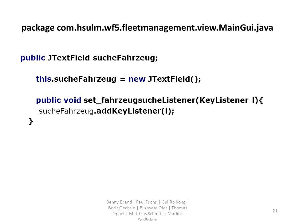 package com.hsulm.wf5.fleetmanagement.view.MainGui.java public JTextField sucheFahrzeug; this.sucheFahrzeug = new JTextField(); public void set_fahrzeugsucheListener(KeyListener l){ sucheFahrzeug.addKeyListener(l); } Benny Brand | Paul Fuchs | Gui Ro Kong | Boris Oechsle | Elizaveta Olar | Thomas Oppel | Matthias Schmitt | Markus Schönfeld 21