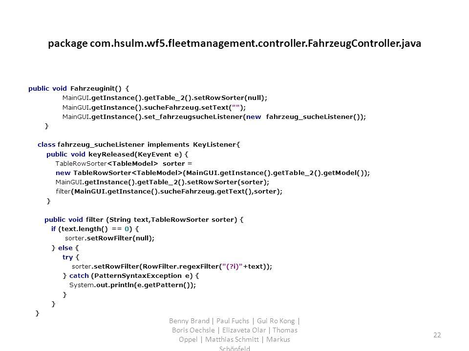 package com.hsulm.wf5.fleetmanagement.controller.FahrzeugController.java public void Fahrzeuginit() { MainGUI.getInstance().getTable_2().setRowSorter(null); MainGUI.getInstance().sucheFahrzeug.setText( ); MainGUI.getInstance().set_fahrzeugsucheListener(new fahrzeug_sucheListener()); } class fahrzeug_sucheListener implements KeyListener{ public void keyReleased(KeyEvent e) { TableRowSorter sorter = new TableRowSorter (MainGUI.getInstance().getTable_2().getModel()); MainGUI.getInstance().getTable_2().setRowSorter(sorter); filter(MainGUI.getInstance().sucheFahrzeug.getText(),sorter); } public void filter (String text,TableRowSorter sorter) { if (text.length() == 0) { sorter.setRowFilter(null); } else { try { sorter.setRowFilter(RowFilter.regexFilter( (?i) +text)); } catch (PatternSyntaxException e) { System.out.println(e.getPattern()); } Benny Brand | Paul Fuchs | Gui Ro Kong | Boris Oechsle | Elizaveta Olar | Thomas Oppel | Matthias Schmitt | Markus Schönfeld 22