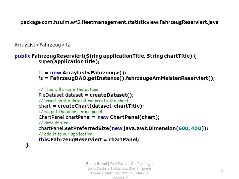 package com.hsulm.wf5.fleetmanagement.statisticview.FahrzeugReserviert.java ArrayList fz; public FahrzeugReserviert(String applicationTitle, String chartTitle) { super(applicationTitle); fz = new ArrayList (); fz = FahrzeugDAO.getInstance().fahrzeugeAmMeistenReserviert(); // This will create the dataset PieDataset dataset = createDataset(); // based on the dataset we create the chart chart = createChart(dataset, chartTitle); // we put the chart into a panel ChartPanel chartPanel = new ChartPanel(chart); // default size chartPanel.setPreferredSize(new java.awt.Dimension(600, 400)); // add it to our application this.FahrzeugReserviert = chartPanel; } Benny Brand | Paul Fuchs | Gui Ro Kong | Boris Oechsle | Elizaveta Olar | Thomas Oppel | Matthias Schmitt | Markus Schönfeld 31