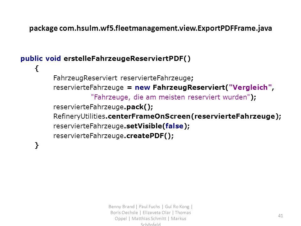 package com.hsulm.wf5.fleetmanagement.view.ExportPDFFrame.java public void erstelleFahrzeugeReserviertPDF() { FahrzeugReserviert reservierteFahrzeuge; reservierteFahrzeuge = new FahrzeugReserviert( Vergleich , Fahrzeuge, die am meisten reserviert wurden ); reservierteFahrzeuge.pack(); RefineryUtilities.centerFrameOnScreen(reservierteFahrzeuge); reservierteFahrzeuge.setVisible(false); reservierteFahrzeuge.createPDF(); } Benny Brand | Paul Fuchs | Gui Ro Kong | Boris Oechsle | Elizaveta Olar | Thomas Oppel | Matthias Schmitt | Markus Schönfeld 41