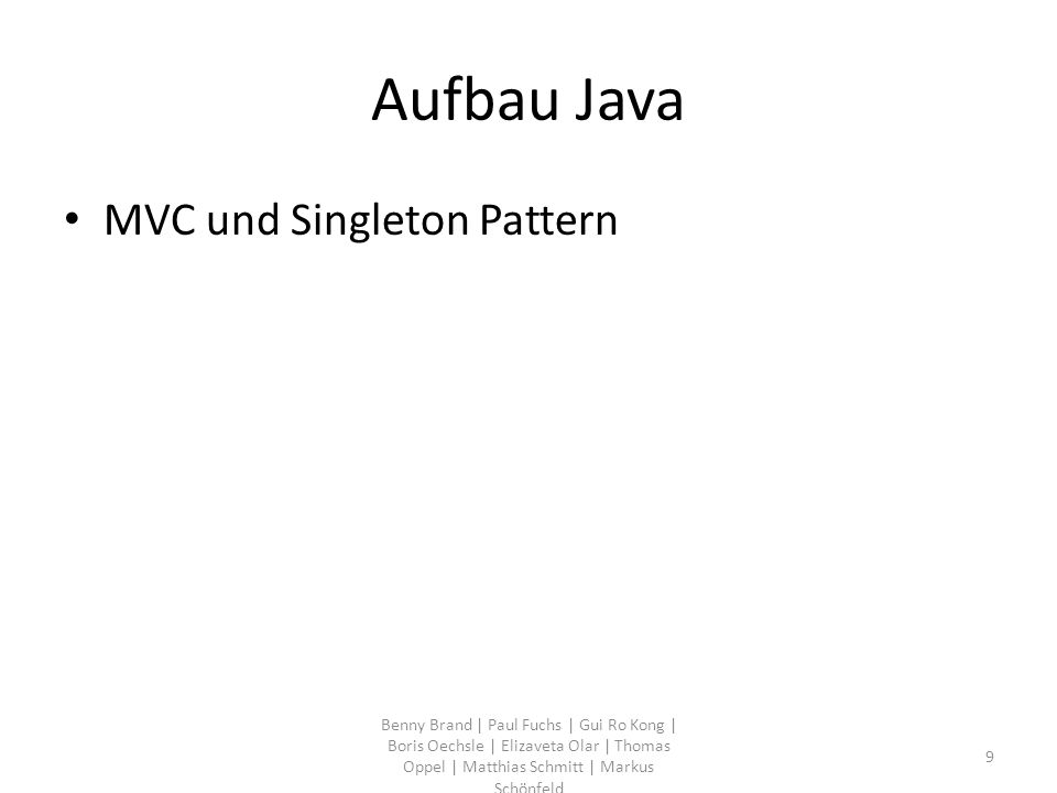 Aufbau Java MVC und Singleton Pattern Benny Brand | Paul Fuchs | Gui Ro Kong | Boris Oechsle | Elizaveta Olar | Thomas Oppel | Matthias Schmitt | Markus Schönfeld 9