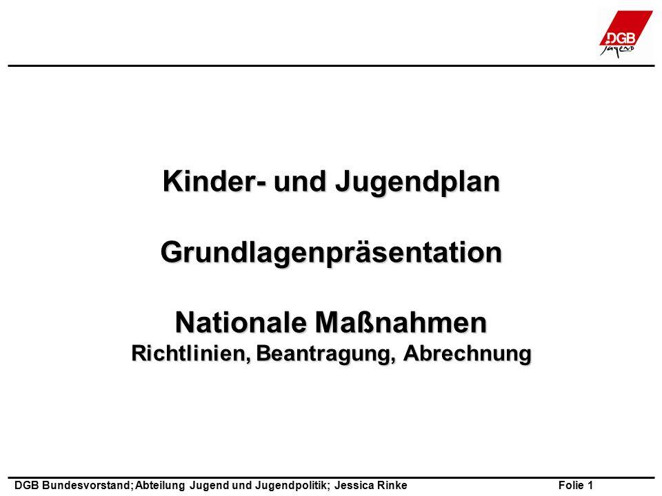 Folie 1 DGB Bundesvorstand; Abteilung Jugend und Jugendpolitik; Jessica Rinke Kinder- und Jugendplan Grundlagenpräsentation Nationale Maßnahmen Richtlinien, Beantragung, Abrechnung