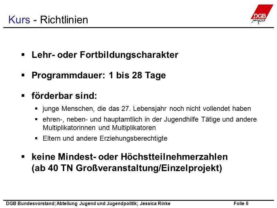Folie 5 DGB Bundesvorstand; Abteilung Jugend und Jugendpolitik; Jessica Rinke  Lehr- oder Fortbildungscharakter  Programmdauer: 1 bis 28 Tage  förderbar sind:  junge Menschen, die das 27.