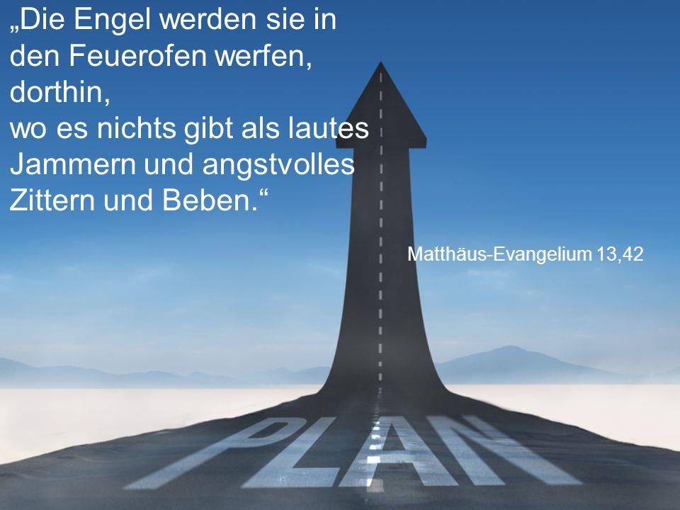 """Matthäus-Evangelium 13,42 """"Die Engel werden sie in den Feuerofen werfen, dorthin, wo es nichts gibt als lautes Jammern und angstvolles Zittern und Beben."""