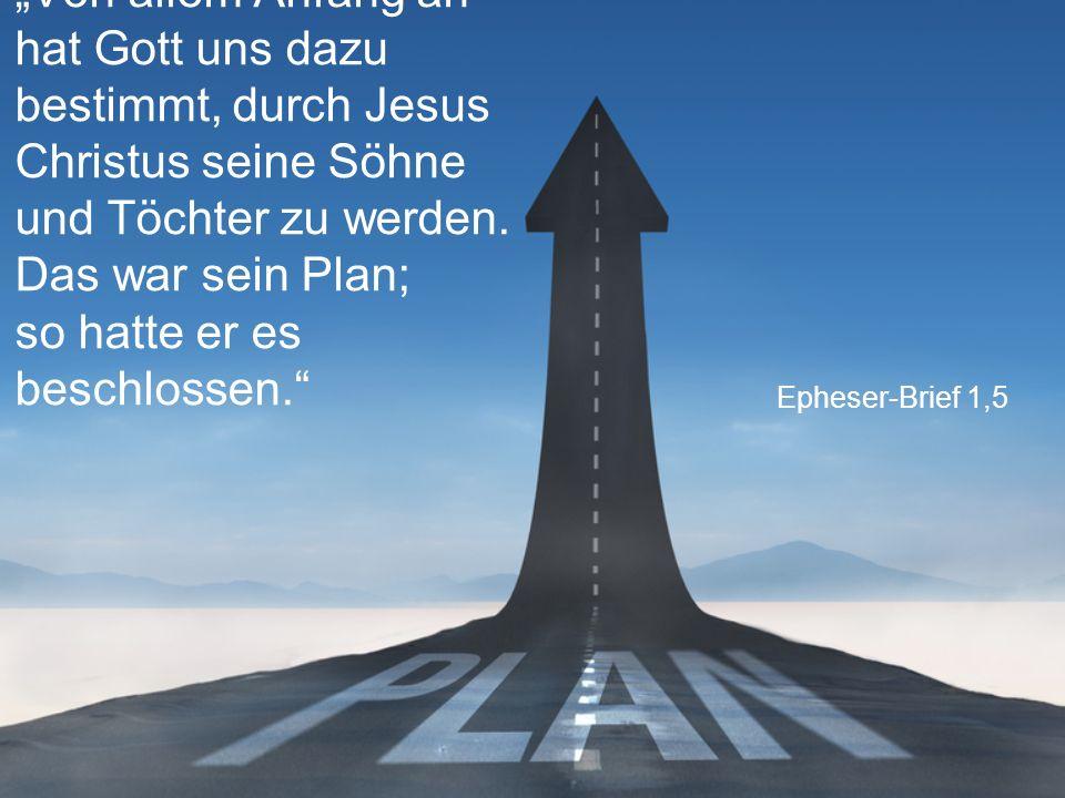 """Epheser-Brief 1,5 """"Von allem Anfang an hat Gott uns dazu bestimmt, durch Jesus Christus seine Söhne und Töchter zu werden. Das war sein Plan; so hatte"""