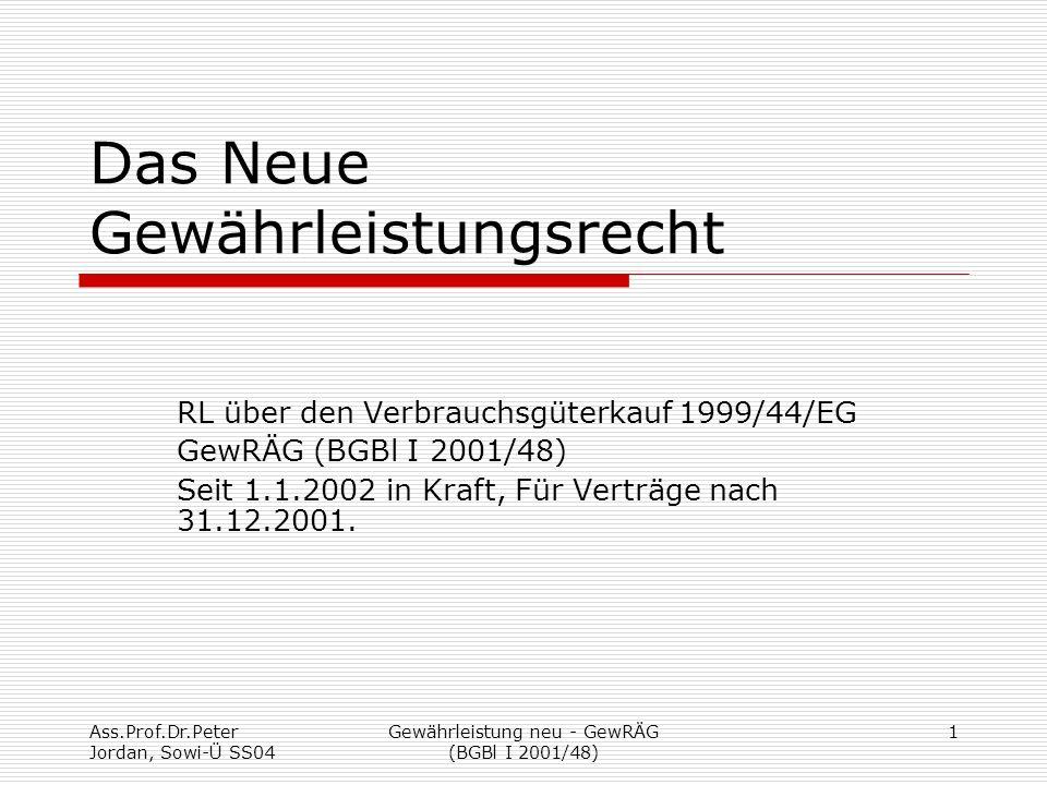 Ass.Prof.Dr.Peter Jordan, Sowi-Ü SS04 Gewährleistung neu - GewRÄG (BGBl I 2001/48) 1 Das Neue Gewährleistungsrecht RL über den Verbrauchsgüterkauf 1999/44/EG GewRÄG (BGBl I 2001/48) Seit 1.1.2002 in Kraft, Für Verträge nach 31.12.2001.
